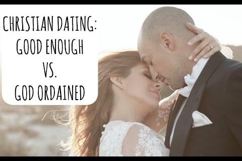 CHRISTIAN DATING: GOOD ENOUGH VS. GOD ORDAINED